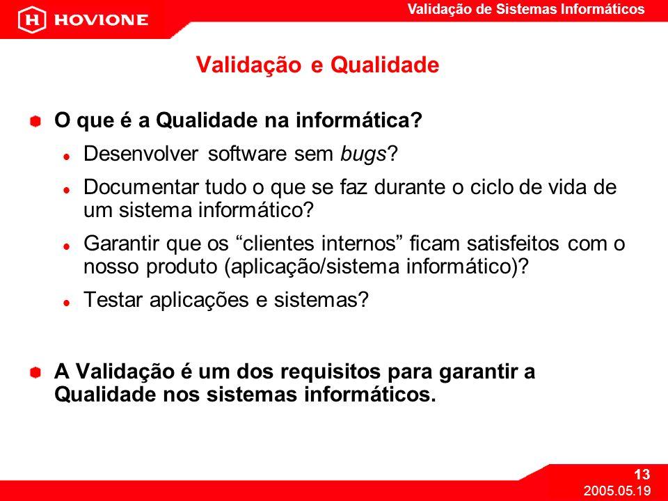 Validação de Sistemas Informáticos 13 2005.05.19 Validação e Qualidade O que é a Qualidade na informática? Desenvolver software sem bugs? Documentar t