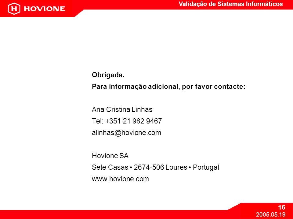Validação de Sistemas Informáticos 16 2005.05.19 Obrigada. Para informação adicional, por favor contacte: Ana Cristina Linhas Tel: +351 21 982 9467 al