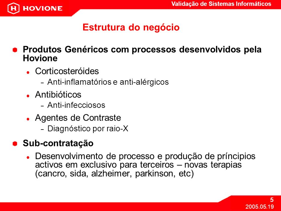 Validação de Sistemas Informáticos 5 2005.05.19 Estrutura do negócio Produtos Genéricos com processos desenvolvidos pela Hovione Corticosteróides – An