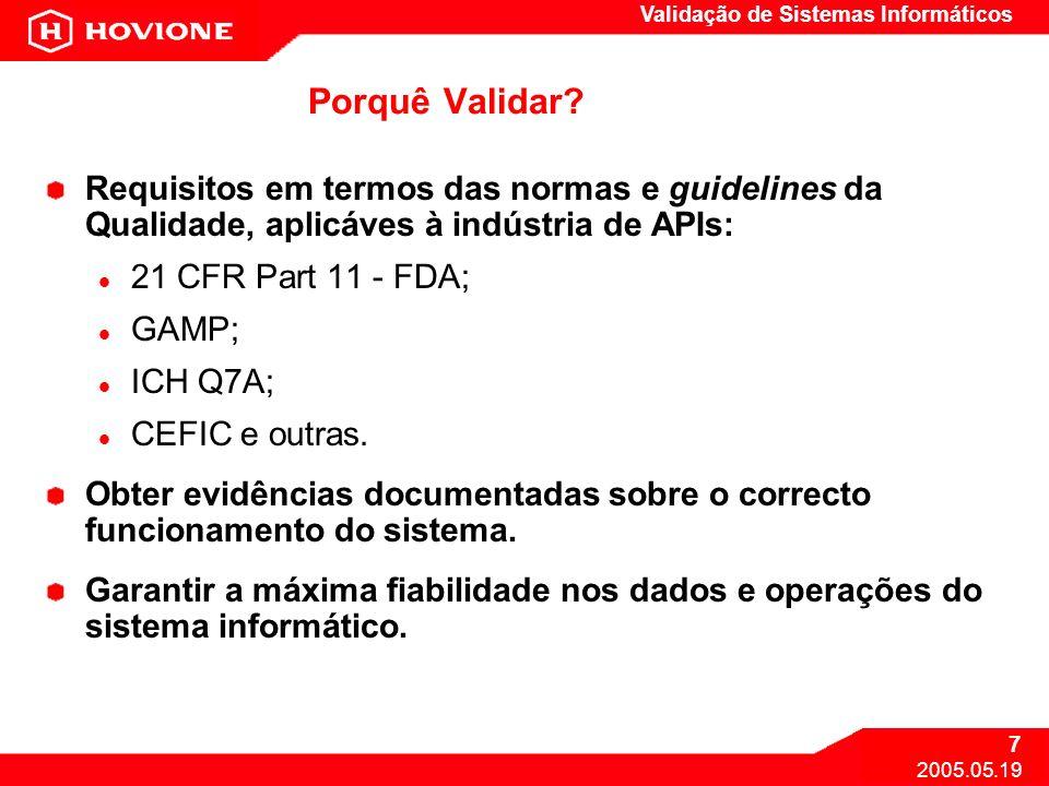 Validação de Sistemas Informáticos 7 2005.05.19 Porquê Validar? Requisitos em termos das normas e guidelines da Qualidade, aplicáves à indústria de AP