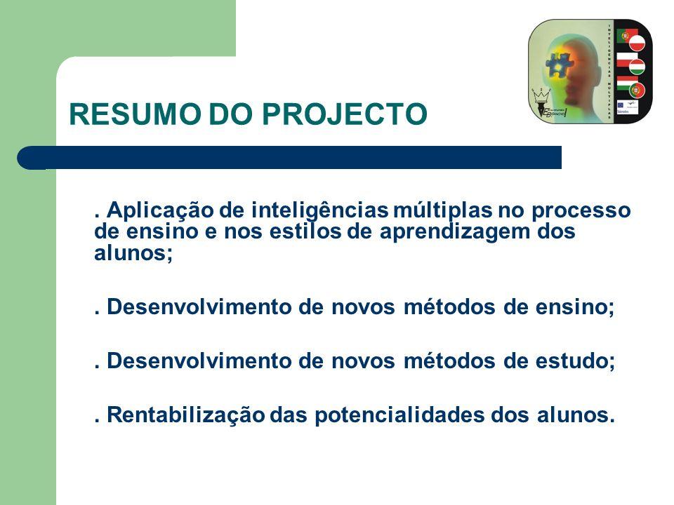 OBJECTIVOS GERAIS: Desenvolver um projecto baseado na aplicação de inteligências múltiplas no processo de ensino e nos estilos de aprendizagem dos alunos; Desenvolver diferentes métodos de ensino no processo de ensino/aprendizagem; Desenvolver novos métodos pedagógicos, numa perspectiva de trabalho intercurricular; Adquirir estratégias de ensino mais eficientes; Partilhar experiências e métodos com outras escolas/instituições de ensino; Motivar os alunos para a superação das suas dificuldades.