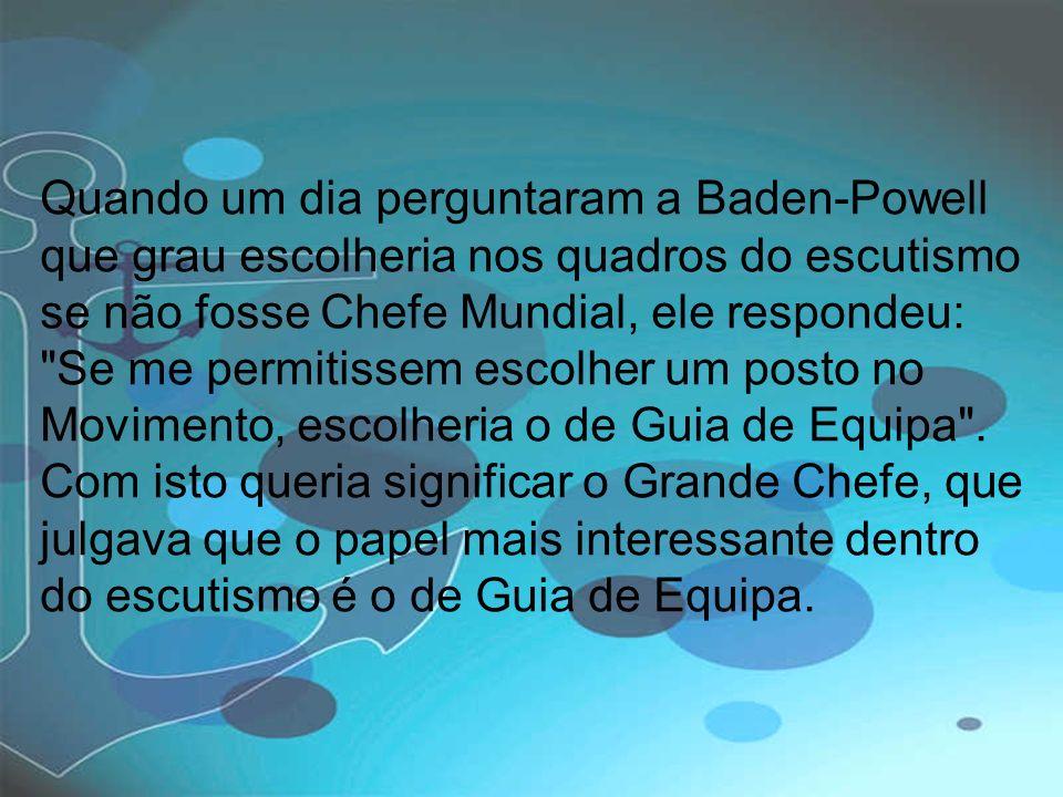 Quando um dia perguntaram a Baden-Powell que grau escolheria nos quadros do escutismo se não fosse Chefe Mundial, ele respondeu: