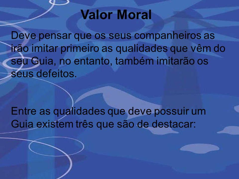 Valor Moral Deve pensar que os seus companheiros as irão imitar primeiro as qualidades que vêm do seu Guia, no entanto, também imitarão os seus defeit