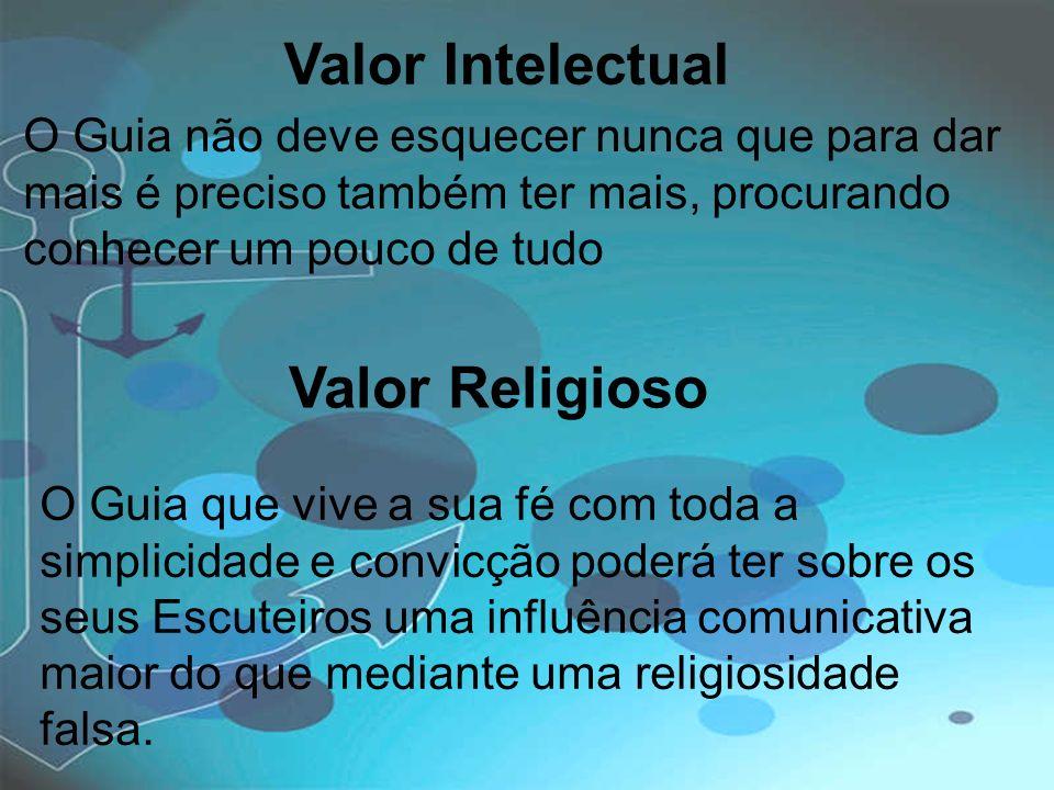 Valor Intelectual O Guia não deve esquecer nunca que para dar mais é preciso também ter mais, procurando conhecer um pouco de tudo Valor Religioso O G