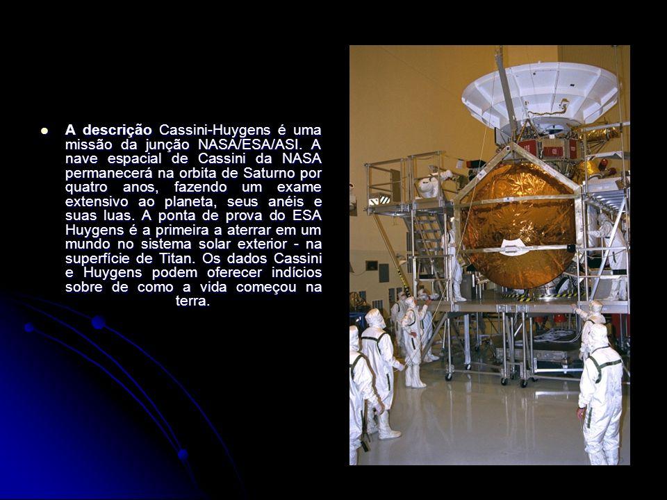 A descrição Cassini-Huygens é uma missão da junção NASA/ESA/ASI. A nave espacial de Cassini da NASA permanecerá na orbita de Saturno por quatro anos,