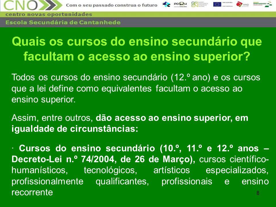9 · Cursos do ensino secundário (10.º, 11.º e 12.º anos – Decreto-Lei n.º286/89, de 29 de Agosto) · Cursos do 12º ano da via de ensino · Cursos do 12º ano da via profissionalizante · Cursos técnico-profissionais (diurnos e pós-laborais) · Cursos de nível III das escolas profissionais (planos de estudos não abrangidos pelo Decreto-Lei n.º 74/2004, de 26 de Março), do Sistema de Aprendizagem e outros equivalentes Quais os cursos do ensino secundário que facultam o acesso ao ensino superior?