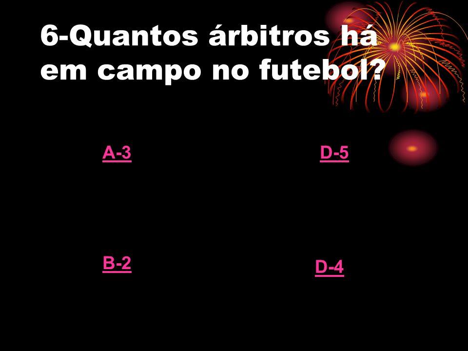6-Quantos árbitros há em campo no futebol? A-3 B-2 D-5 D-4