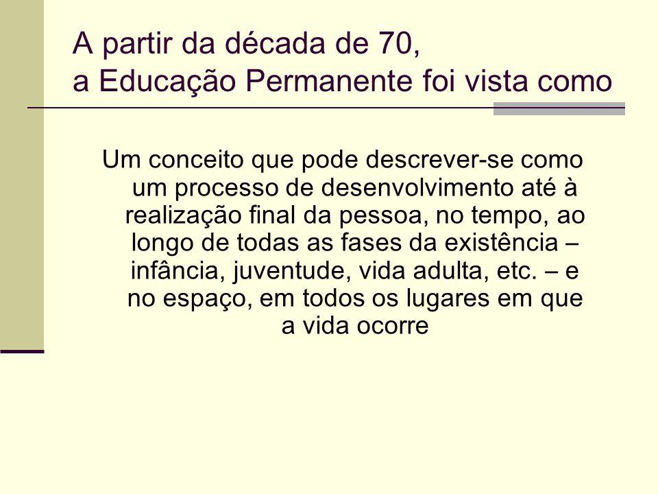 A partir da década de 70, a Educação Permanente foi vista como Um conceito que pode descrever-se como um processo de desenvolvimento até à realização