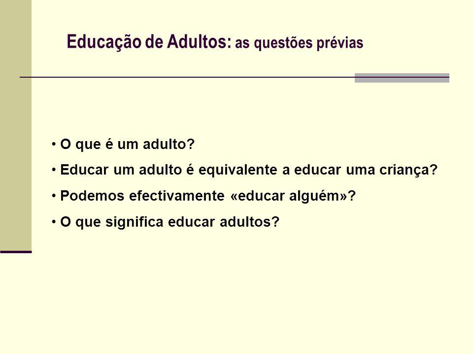 Educação de Adultos: as questões prévias O que é um adulto? Educar um adulto é equivalente a educar uma criança? Podemos efectivamente «educar alguém»