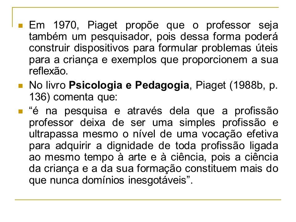 Em 1970, Piaget propõe que o professor seja também um pesquisador, pois dessa forma poderá construir dispositivos para formular problemas úteis para a