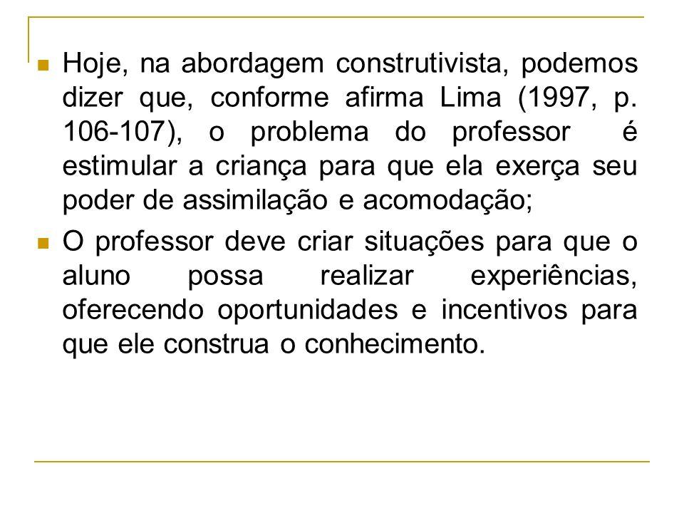 Hoje, na abordagem construtivista, podemos dizer que, conforme afirma Lima (1997, p. 106-107), o problema do professor é estimular a criança para que
