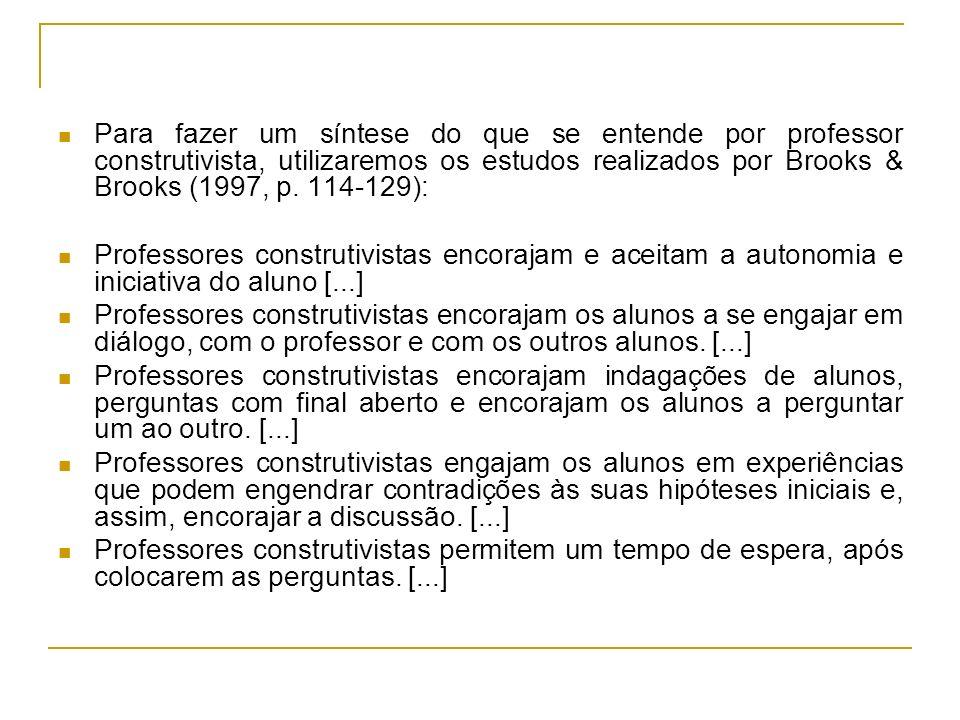 Para fazer um síntese do que se entende por professor construtivista, utilizaremos os estudos realizados por Brooks & Brooks (1997, p. 114-129): Profe