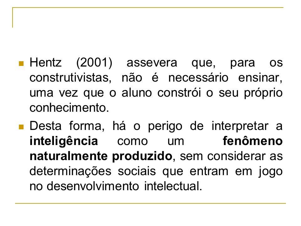 Hentz (2001) assevera que, para os construtivistas, não é necessário ensinar, uma vez que o aluno constrói o seu próprio conhecimento. Desta forma, há