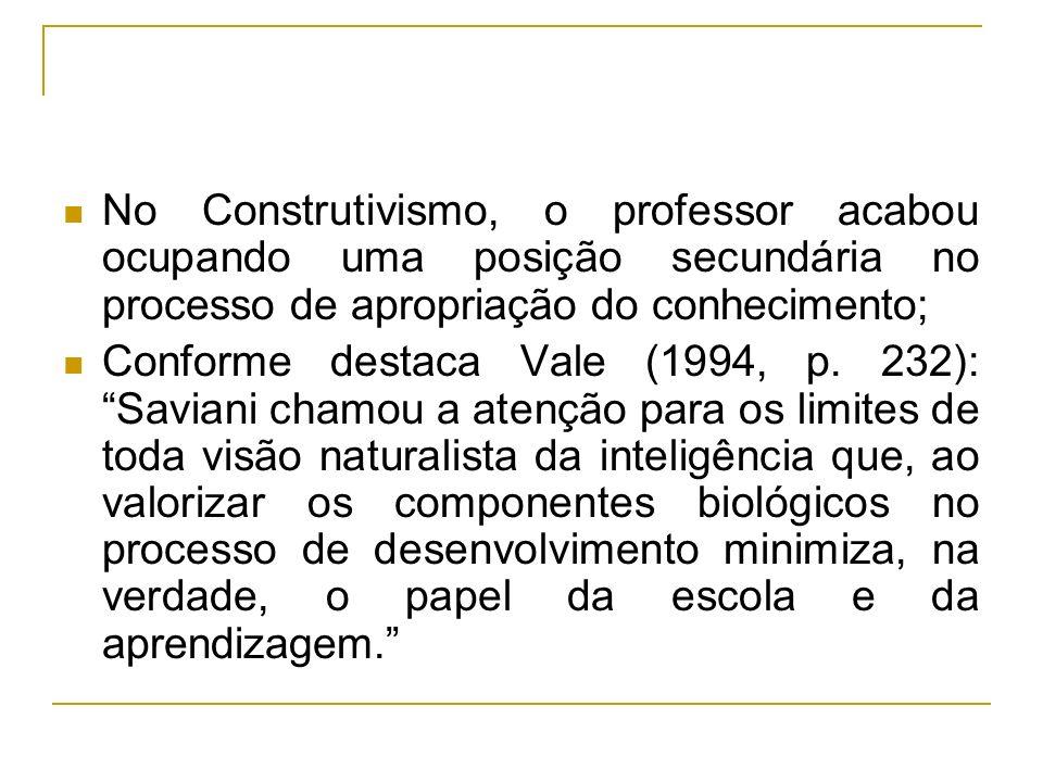 No Construtivismo, o professor acabou ocupando uma posição secundária no processo de apropriação do conhecimento; Conforme destaca Vale (1994, p. 232)