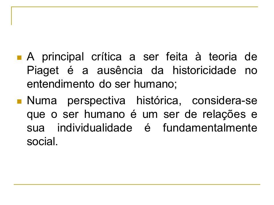A principal crítica a ser feita à teoria de Piaget é a ausência da historicidade no entendimento do ser humano; Numa perspectiva histórica, considera-