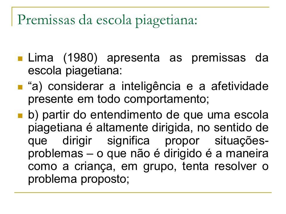 Premissas da escola piagetiana: Lima (1980) apresenta as premissas da escola piagetiana: a) considerar a inteligência e a afetividade presente em todo