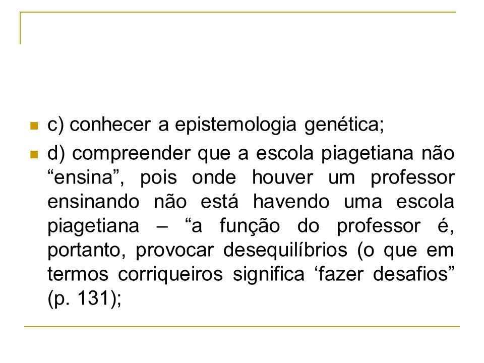 c) conhecer a epistemologia genética; d) compreender que a escola piagetiana não ensina, pois onde houver um professor ensinando não está havendo uma