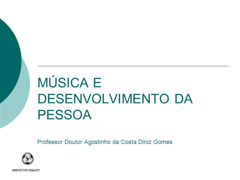MÚSICA E DESENVOLVIMENTO DA PESSOA Professor Doutor Agostinho da Costa Diniz Gomes INSTITUTO PIAGET