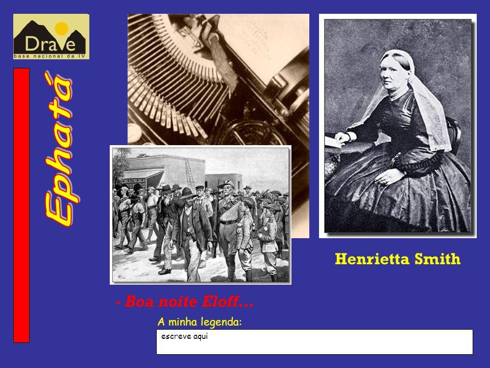 A minha legenda: Henrietta Smith - Boa noite Eloff… escreve aqui