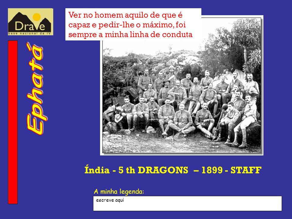 A minha legenda: Índia - 5 th DRAGONS – 1899 - STAFF Ver no homem aquilo de que é capaz e pedir-lhe o máximo, foi sempre a minha linha de conduta escr