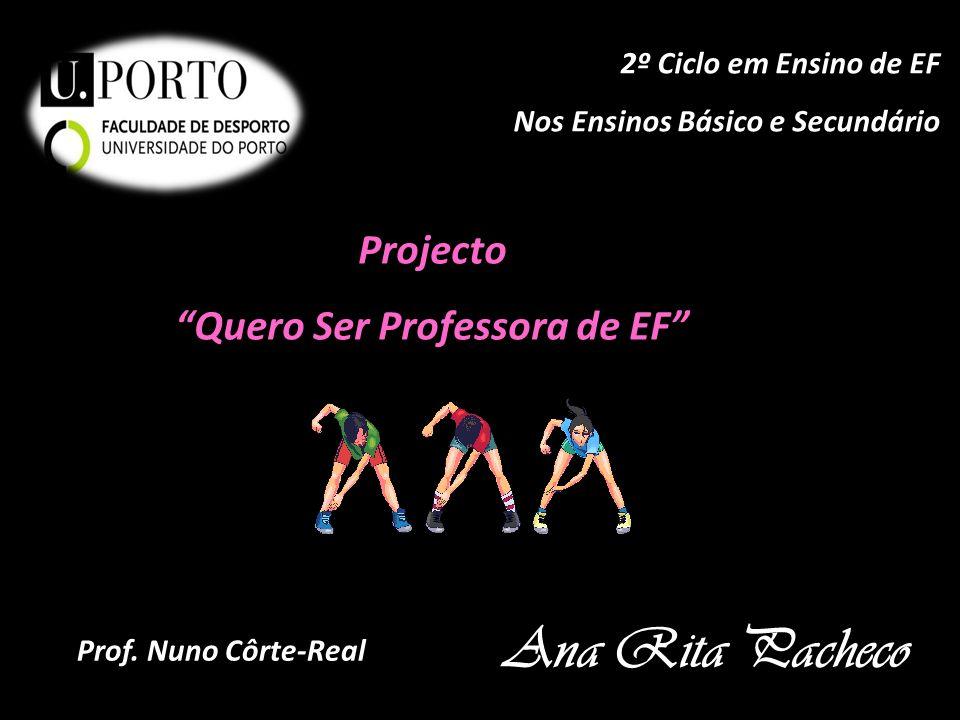 Projecto Quero Ser Professora de EF Ana Rita Pacheco 2º Ciclo em Ensino de EF Nos Ensinos Básico e Secundário Prof. Nuno Côrte-Real