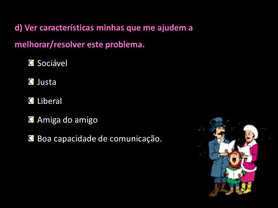 d) Ver características minhas que me ajudem a melhorar/resolver este problema. Sociável Justa Liberal Amiga do amigo Boa capacidade de comunicação.