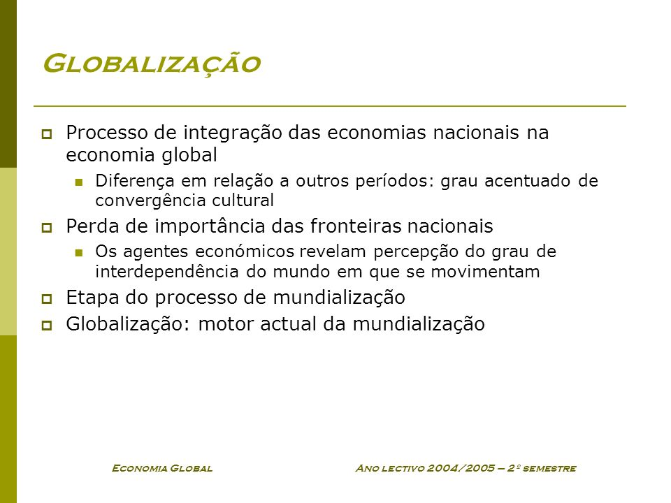 Economia Global Ano lectivo 2004/2005 – 2º semestre Globalização Processo de integração das economias nacionais na economia global Diferença em relaçã