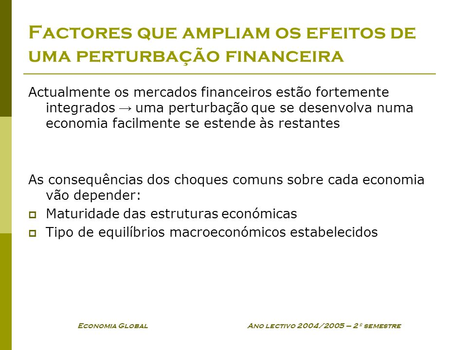 Economia Global Ano lectivo 2004/2005 – 2º semestre Factores que ampliam os efeitos de uma perturbação financeira Actualmente os mercados financeiros