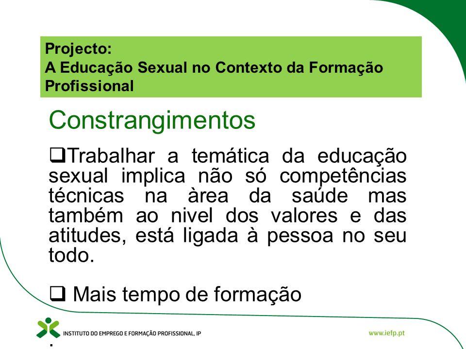 Projecto: A Educação Sexual no Contexto da Formação Profissional Constrangimentos Trabalhar a temática da educação sexual implica não só competências técnicas na àrea da saúde mas também ao nivel dos valores e das atitudes, está ligada à pessoa no seu todo.