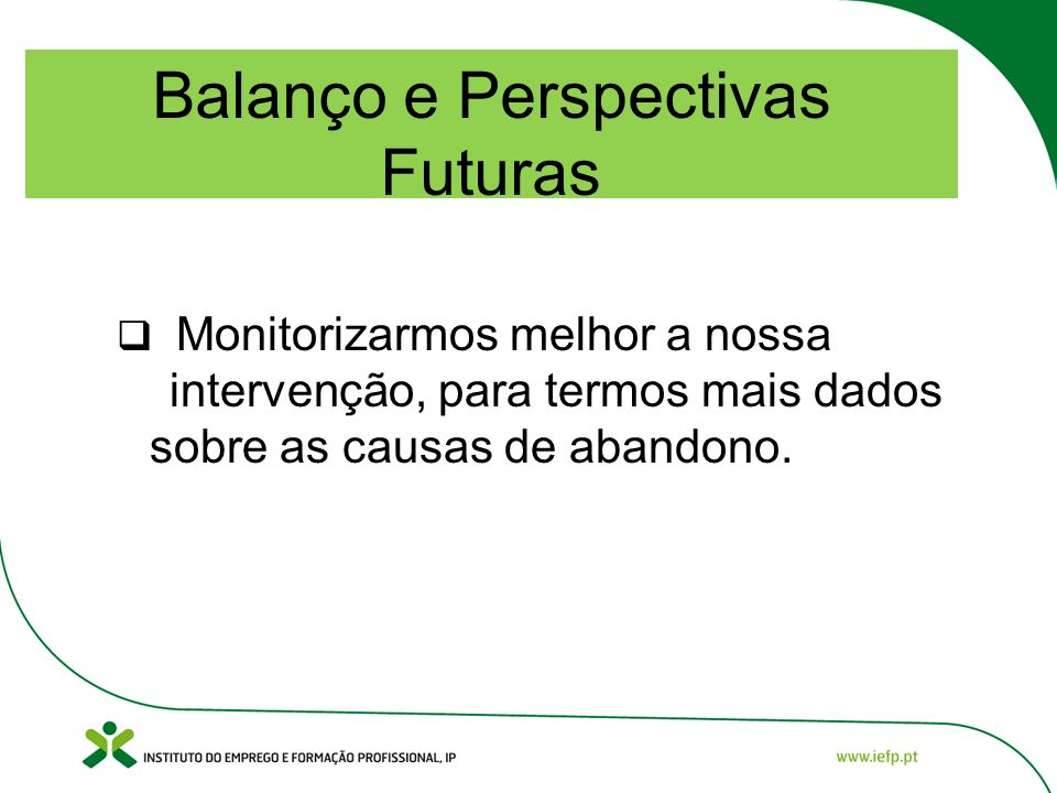 Balanço e Perspectivas Futuras Monitorizarmos melhor a nossa intervenção, para termos mais dados sobre as causas de abandono.