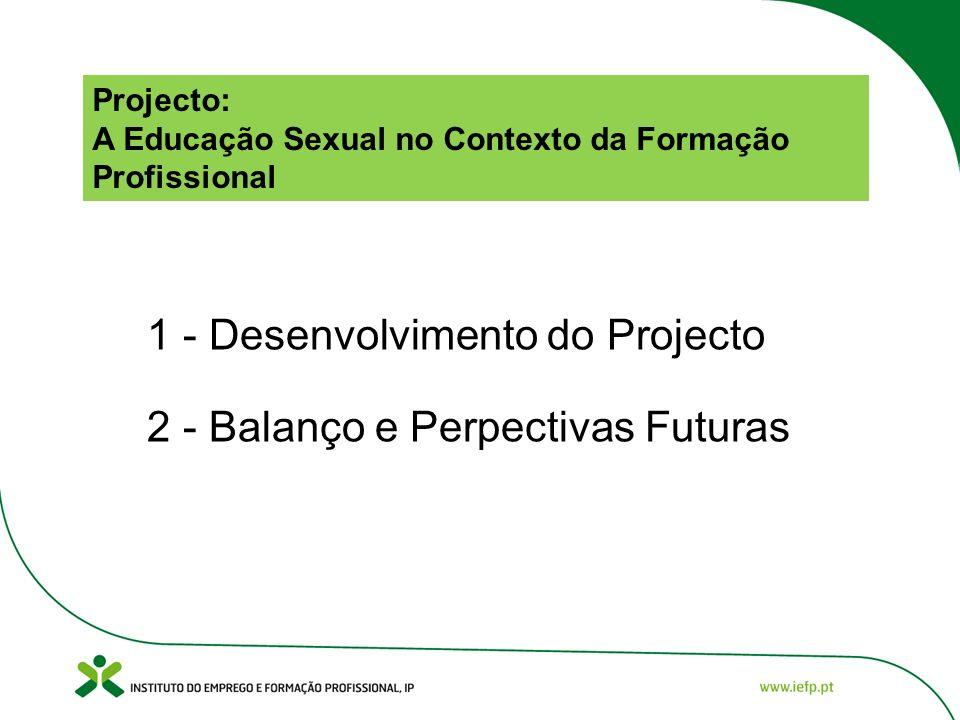 Projecto: A Educação Sexual no Contexto da Formação Profissional 1 - Desenvolvimento do Projecto 2 - Balanço e Perpectivas Futuras