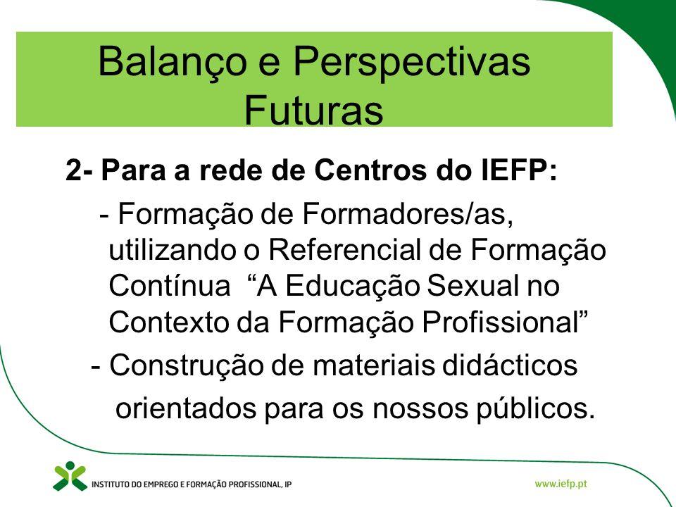 Balanço e Perspectivas Futuras 2- Para a rede de Centros do IEFP: - Formação de Formadores/as, utilizando o Referencial de Formação Contínua A Educação Sexual no Contexto da Formação Profissional - Construção de materiais didácticos orientados para os nossos públicos.