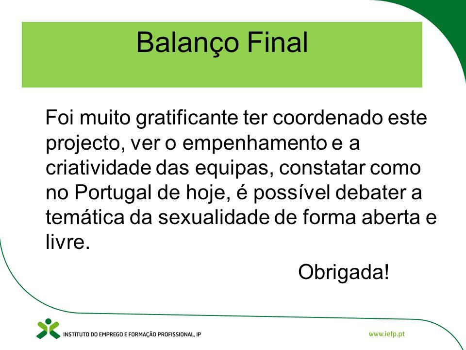 Balanço Final Foi muito gratificante ter coordenado este projecto, ver o empenhamento e a criatividade das equipas, constatar como no Portugal de hoje, é possível debater a temática da sexualidade de forma aberta e livre.
