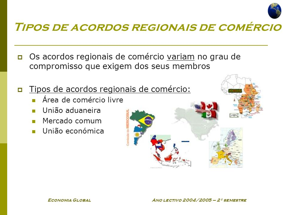 Economia Global Ano lectivo 2004/2005 – 2º semestre Tipos de acordos regionais de comércio Os acordos regionais de comércio variam no grau de compromi