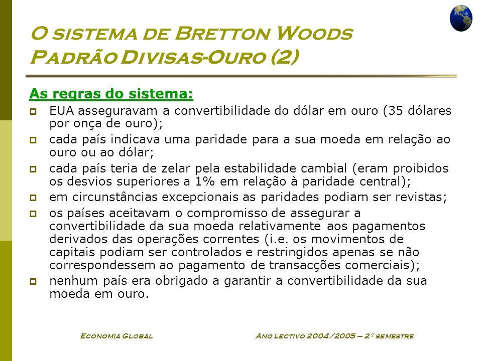 Economia Global Ano lectivo 2004/2005 – 2º semestre O sistema de Bretton Woods Padrão Divisas-Ouro (2) As regras do sistema: EUA asseguravam a convert