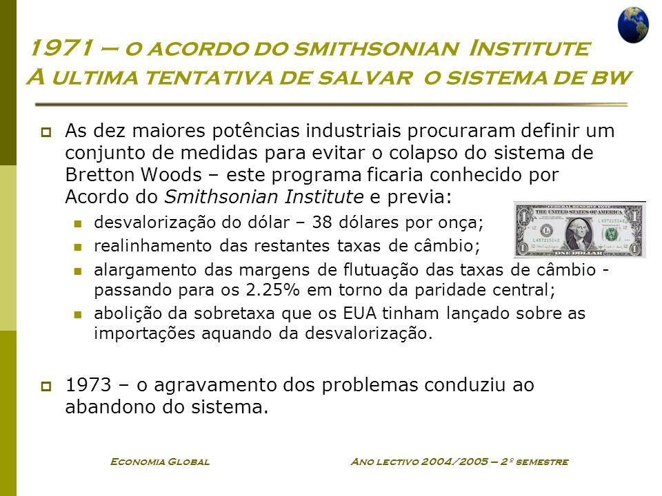 Economia Global Ano lectivo 2004/2005 – 2º semestre 1971 – o acordo do smithsonian Institute A ultima tentativa de salvar o sistema de bw As dez maior