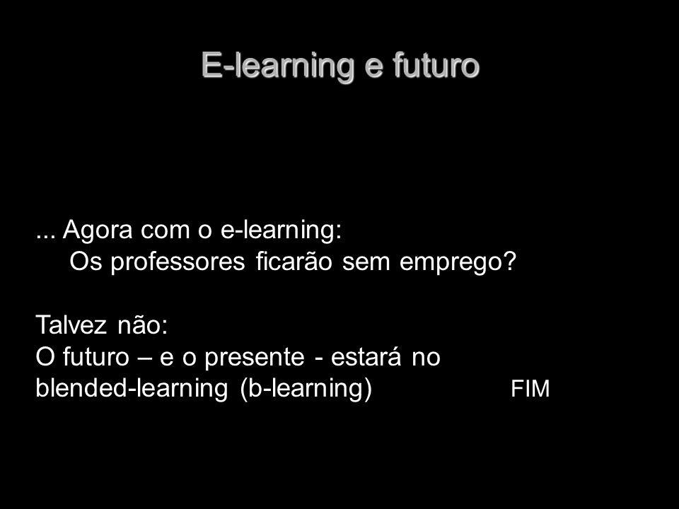 E-learning e futuro... Agora com o e-learning: Os professores ficarão sem emprego? Talvez não: O futuro – e o presente - estará no blended-learning (b