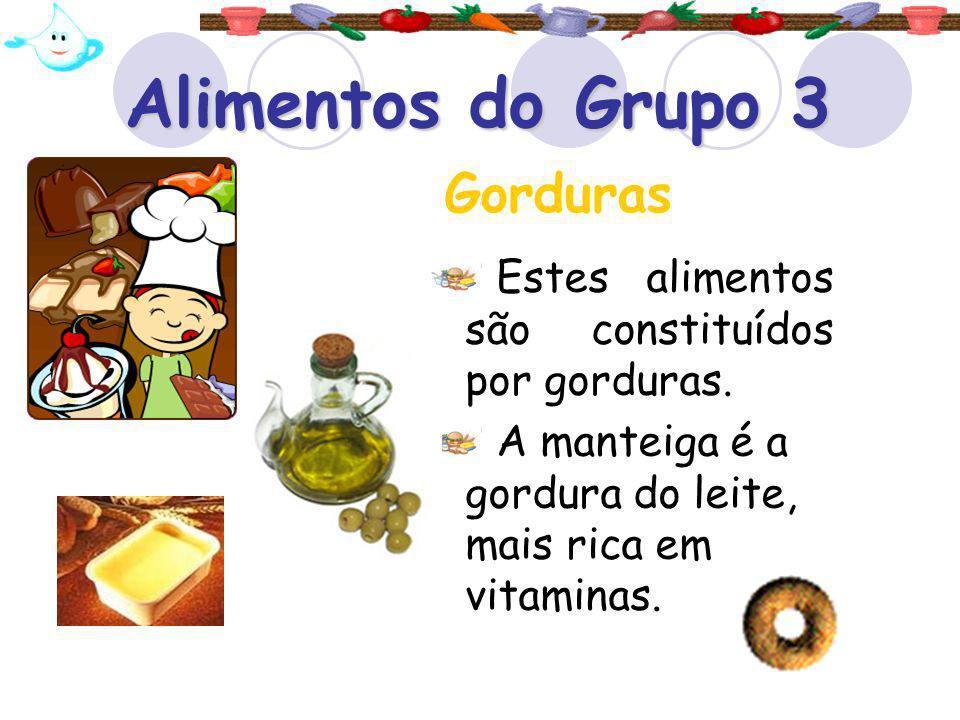 Alimentos do Grupo 3 Estes alimentos são constituídos por gorduras. A manteiga é a gordura do leite, mais rica em vitaminas. Gorduras
