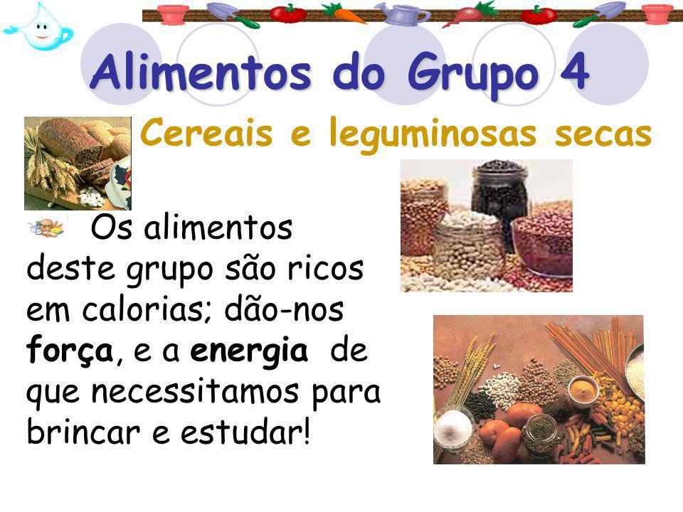 Alimentos do Grupo 4 Os alimentos deste grupo são ricos em calorias; dão-nos força, e a energia de que necessitamos para brincar e estudar! Cereais e