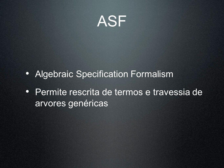 ASF Algebraic Specification Formalism Permite rescrita de termos e travessia de arvores genéricas