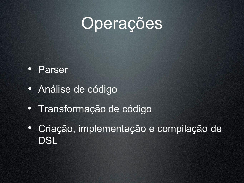 Operações Parser Análise de código Transformação de código Criação, implementação e compilação de DSL