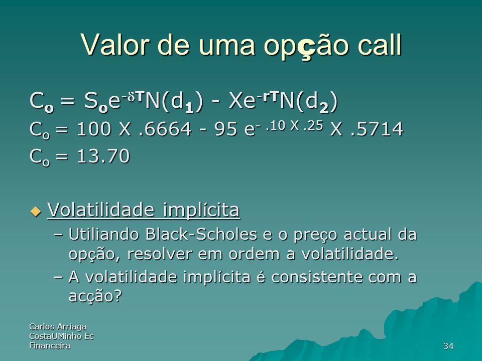 Carlos Arriaga CostaUMinho Ec Financeira34 Valor de uma op ç ão call C o = S o e -T N(d 1 ) - Xe -rT N(d 2 ) C o = 100 X.6664 - 95 e -.10 X.25 X.5714