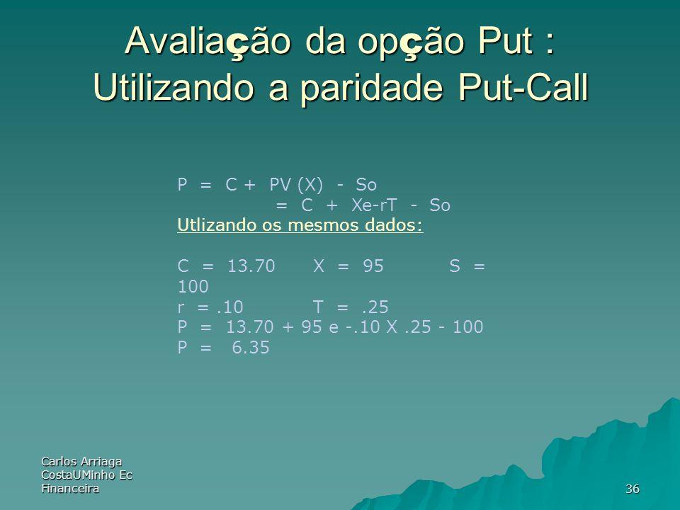 Carlos Arriaga CostaUMinho Ec Financeira36 Avalia ç ão da op ç ão Put : Utilizando a paridade Put-Call P = C + PV (X) - So = C + Xe-rT - So Utlizando