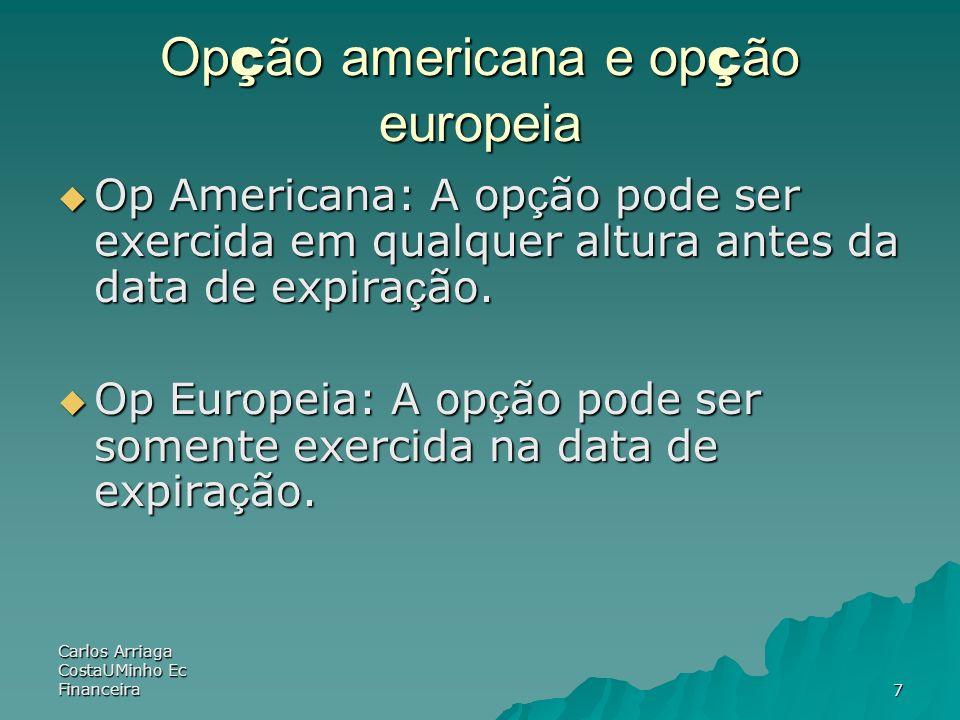 Carlos Arriaga CostaUMinho Ec Financeira7 Op ç ão americana e op ç ão europeia Op Americana: A op ç ão pode ser exercida em qualquer altura antes da d