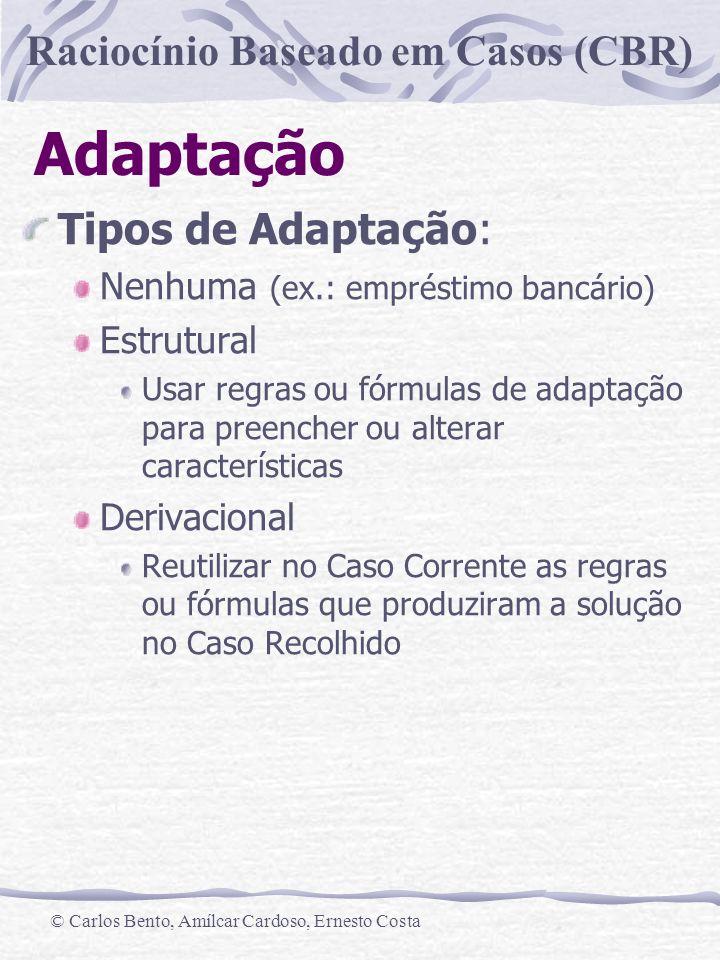 Raciocínio Baseado em Casos (CBR) © Carlos Bento, Amílcar Cardoso, Ernesto Costa Adaptação Tipos de Adaptação: Nenhuma (ex.: empréstimo bancário) Estr