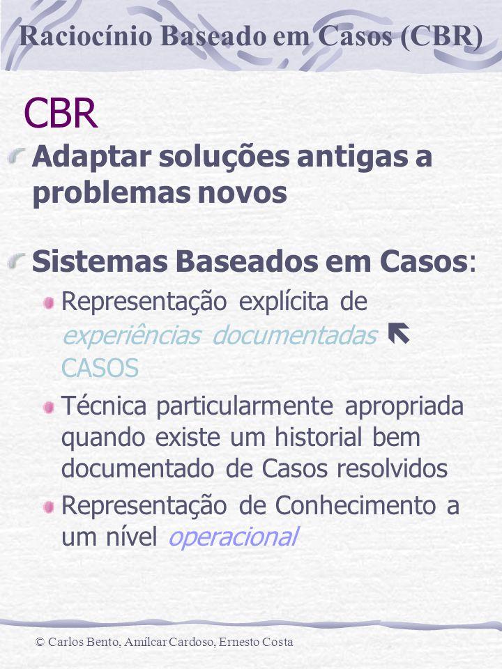 Raciocínio Baseado em Casos (CBR) © Carlos Bento, Amílcar Cardoso, Ernesto Costa CBR Adaptar soluções antigas a problemas novos Sistemas Baseados em C