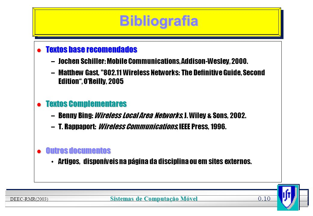 YOUR LOGO HERE 0.10 DEEC-RMR(2003) Sistemas de Computação Móvel Bibliografia l Textos base recomendados –Jochen Schiller: Mobile Communications, Addis