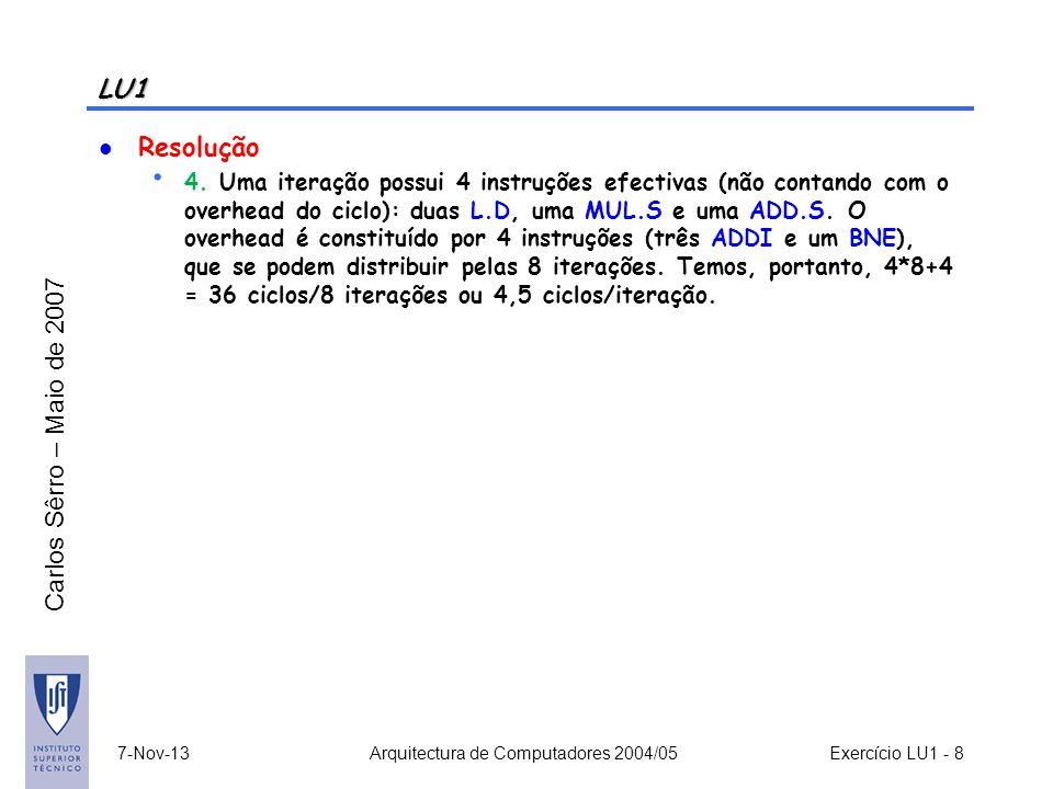 Carlos Sêrro – Maio de 2007 LU1 Resolução 4. Uma iteração possui 4 instruções efectivas (não contando com o overhead do ciclo): duas L.D, uma MUL.S e