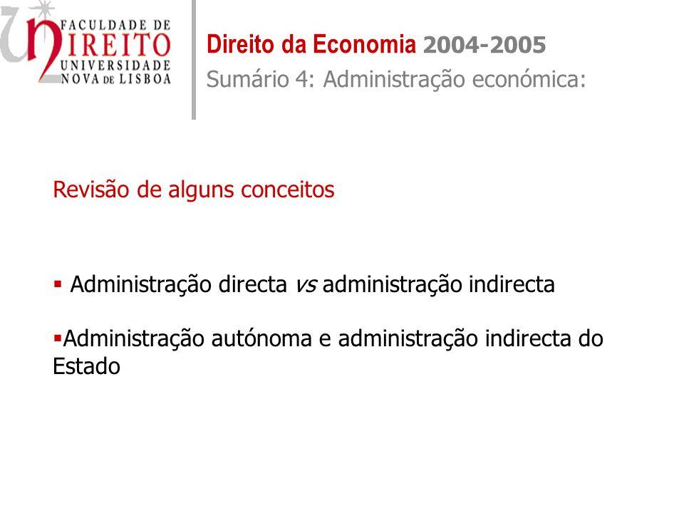 Direito da Economia 2004-2005 Sumário 4: Administração económica: revisão de alguns conceitos Administração directa – actividade administrativa levada a cabo directamente pelos próprios serviços administrativos do Estado, sob a direcção do Governo, enquanto órgão superior da Administração pública estadual (art.