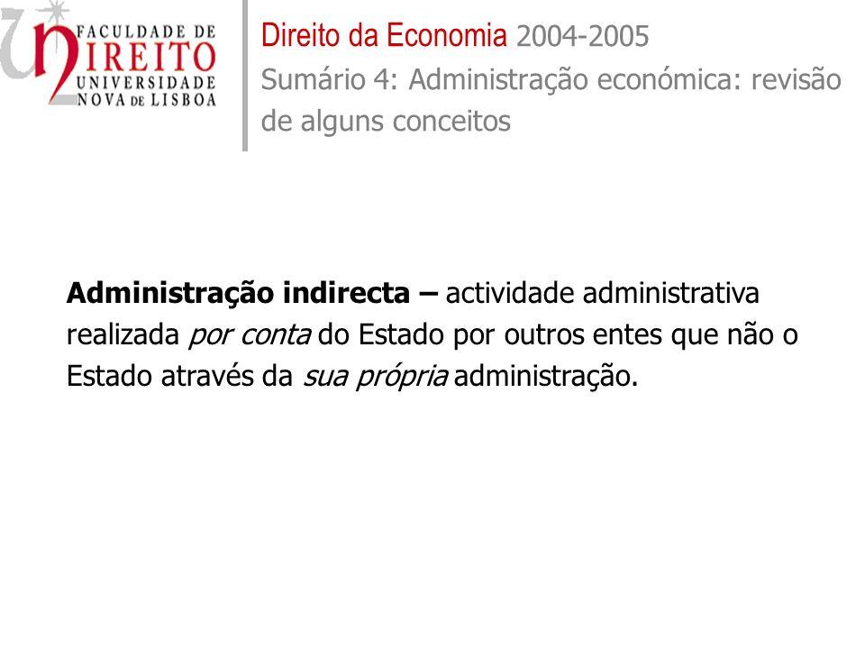 Direito da Economia 2004-2005 Sumário 4: Administração económica: revisão de alguns conceitos Administração indirecta – actividade administrativa real